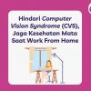 Hindari Computer Vision Syndrome (CVS), Jaga Kesehatan Mata Saat Work From Home