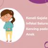 Kenali Gejala Infeksi Saluran Kencing pada Anak